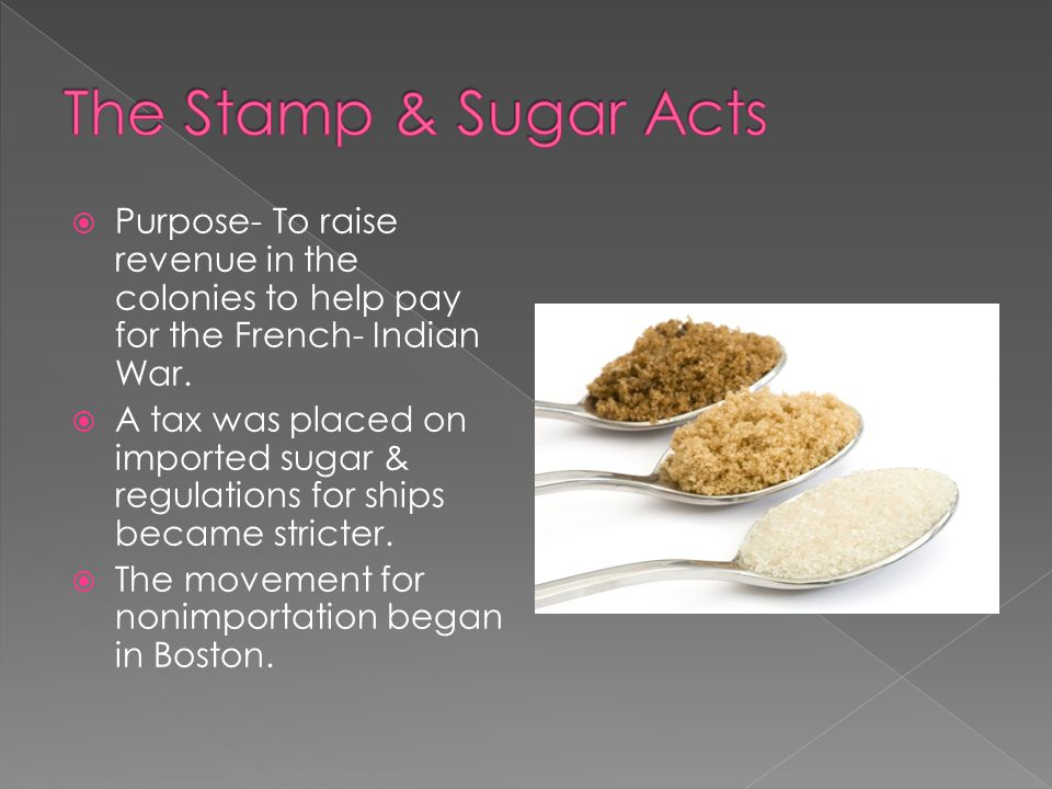  …there shall be raised, levied, collected, and paid, unto His Majesty, his heirs, and successors, for and upon all white or clay sugars of the produce or manufacture of any colony or plantation in America…  Sugar Act 1764  British Parliament