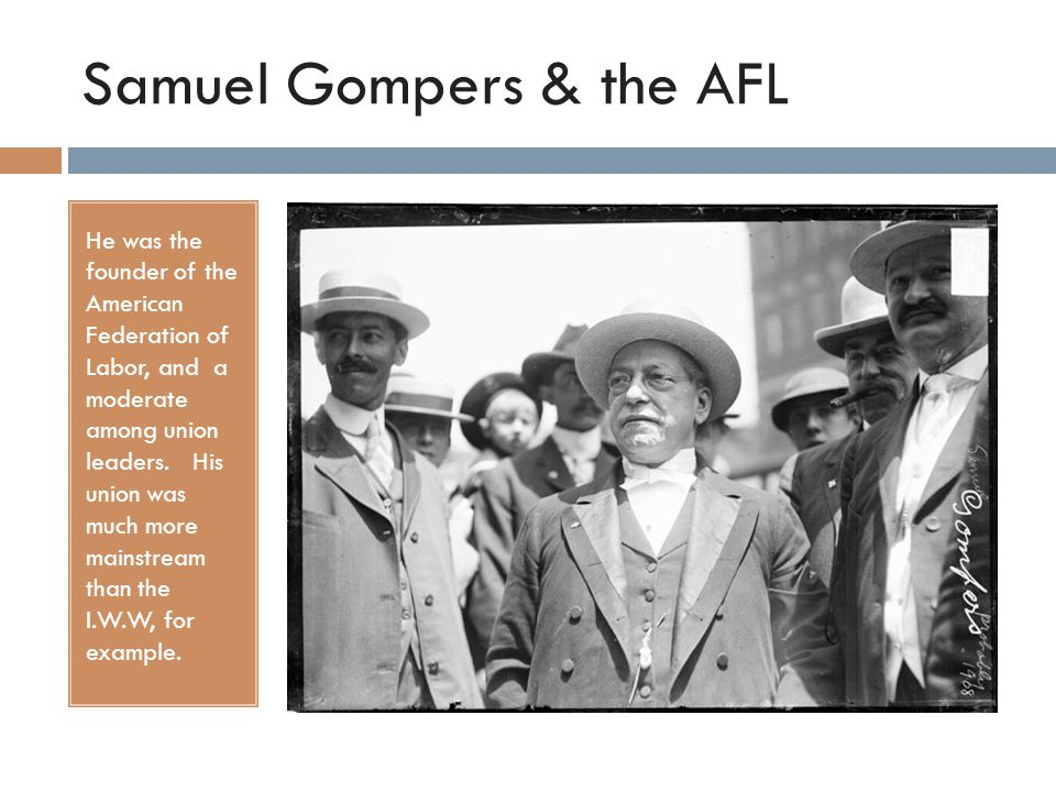 Samuel Gompers & the AFL He was the founder of the American Federation of Labor, and a moderate among union leaders.