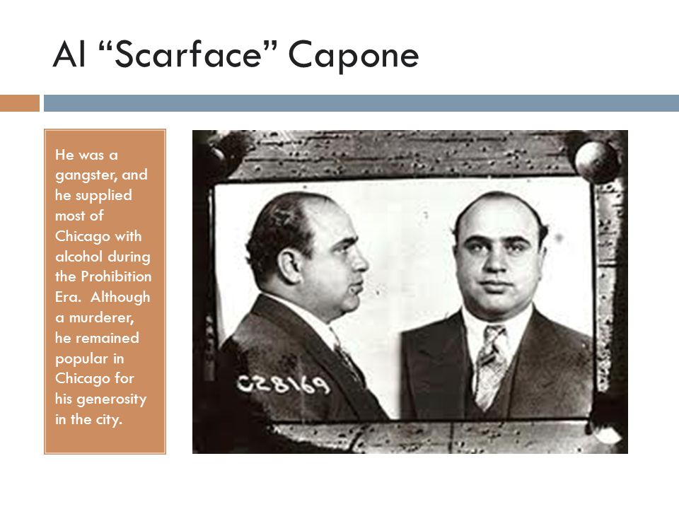 Al Scarface Capone He was a gangster, and he supplied most of Chicago with alcohol during the Prohibition Era.
