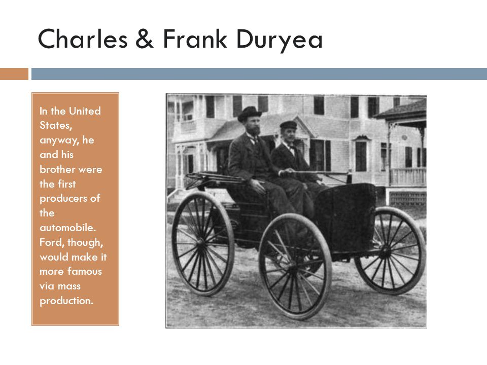 Charles & Frank Duryea In the United States, anyway, he and his brother were the first producers of the automobile.