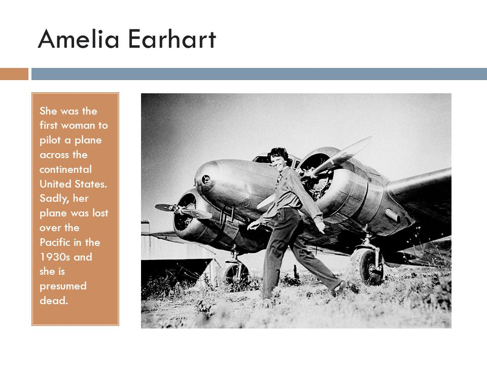 Amelia Earhart She was the first woman to pilot a plane across the continental United States. Sadly, her plane was lost over the Pacific in the 1930s