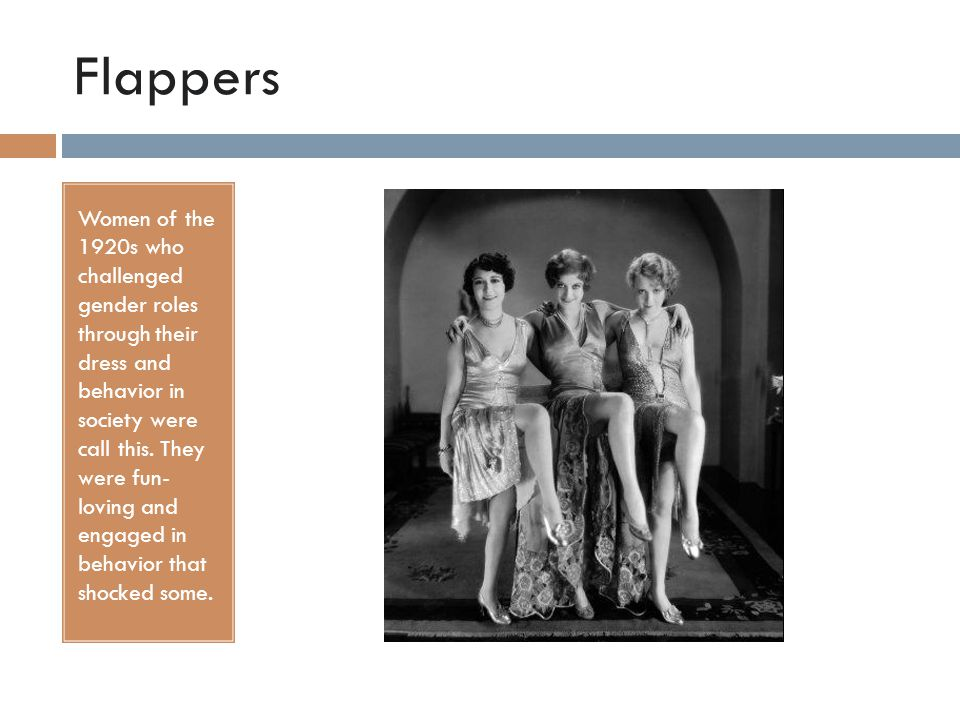 Flappers Women of the 1920s who challenged gender roles through their dress and behavior in society were call this.