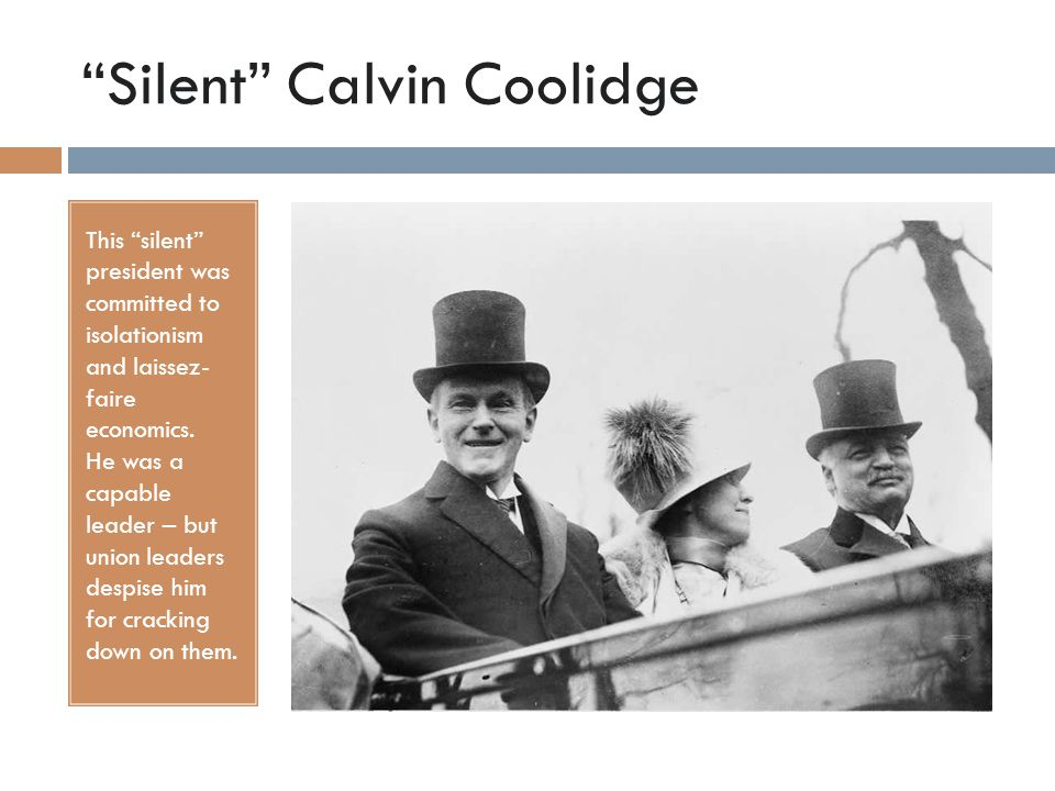 """Silent"" Calvin Coolidge This ""silent"" president was committed to isolationism and laissez- faire economics. He was a capable leader – but union leade"