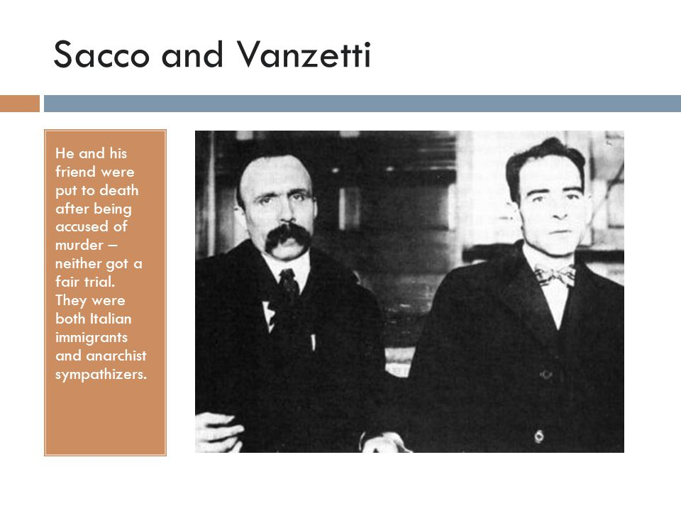 Sacco and Vanzetti He and his friend were put to death after being accused of murder – neither got a fair trial. They were both Italian immigrants and