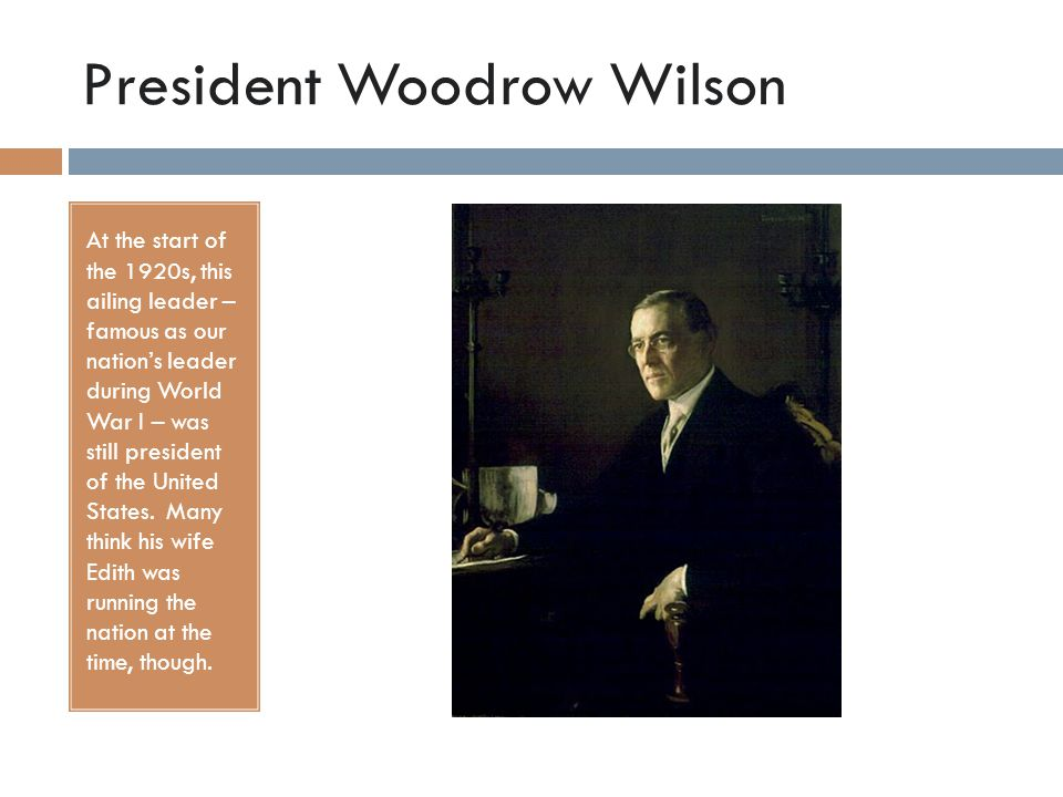 President Woodrow Wilson At the start of the 1920s, this ailing leader – famous as our nation's leader during World War I – was still president of the