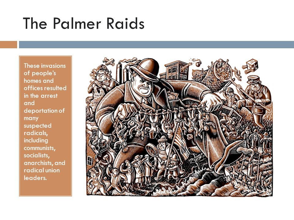 The Palmer Raids These invasions of people's homes and offices resulted in the arrest and deportation of many suspected radicals, including communists, socialists, anarchists, and radical union leaders.