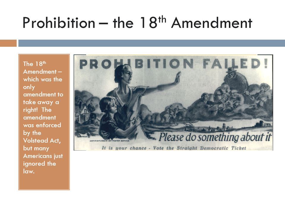 Prohibition – the 18 th Amendment The 18 th Amendment – which was the only amendment to take away a right! The amendment was enforced by the Volstead