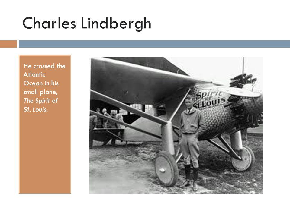 Charles Lindbergh He crossed the Atlantic Ocean in his small plane, The Spirit of St. Louis.