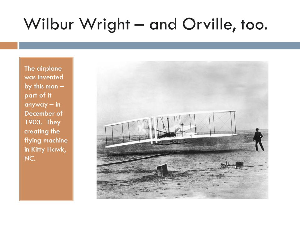 Wilbur Wright – and Orville, too. The airplane was invented by this man – part of it anyway – in December of 1903. They creating the flying machine in