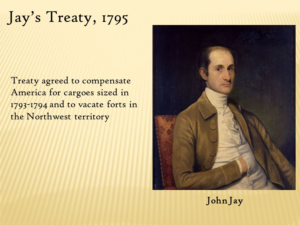 John Jay Jay's Treaty, 1795 Treaty agreed to compensate America for cargoes sized in 1793-1794 and to vacate forts in the Northwest territory