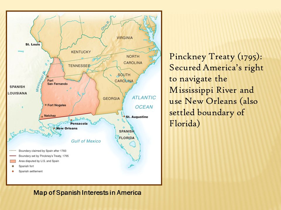 Map of Spanish Interests in America Pinckney Treaty (1795): Secured America's right to navigate the Mississippi River and use New Orleans (also settled boundary of Florida)