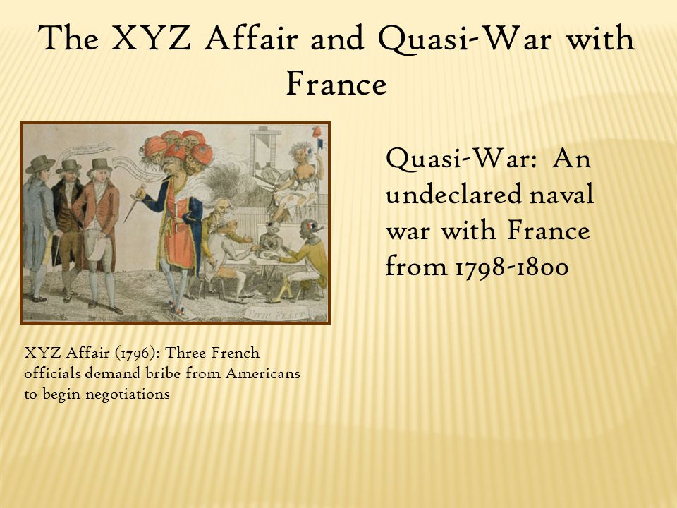 The XYZ Affair and Quasi-War with France XYZ Affair (1796): Three French officials demand bribe from Americans to begin negotiations Quasi-War: An undeclared naval war with France from 1798-1800