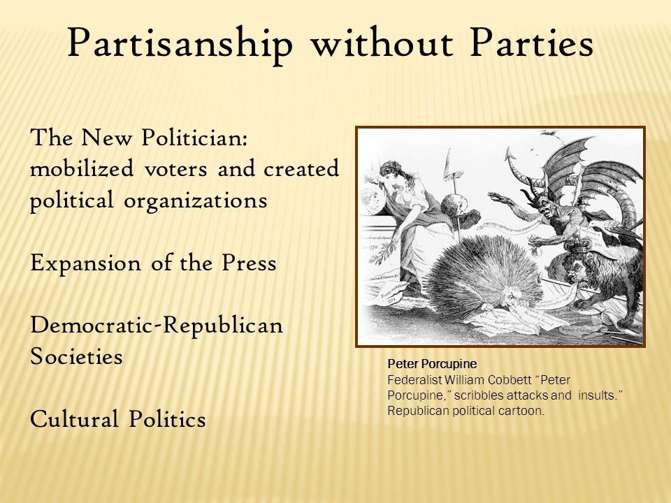 Partisanship without Parties The New Politician: mobilized voters and created political organizations Expansion of the Press Democratic-Republican Societies Cultural Politics Peter Porcupine Federalist William Cobbett Peter Porcupine, scribbles attacks and insults. Republican political cartoon.