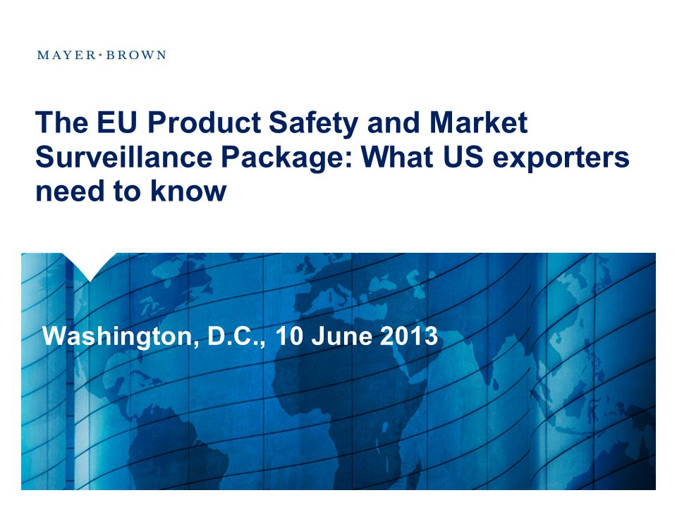 The EU Product Safety and Market Surveillance Package: What US exporters need to know Washington, D.C., 10 June 2013