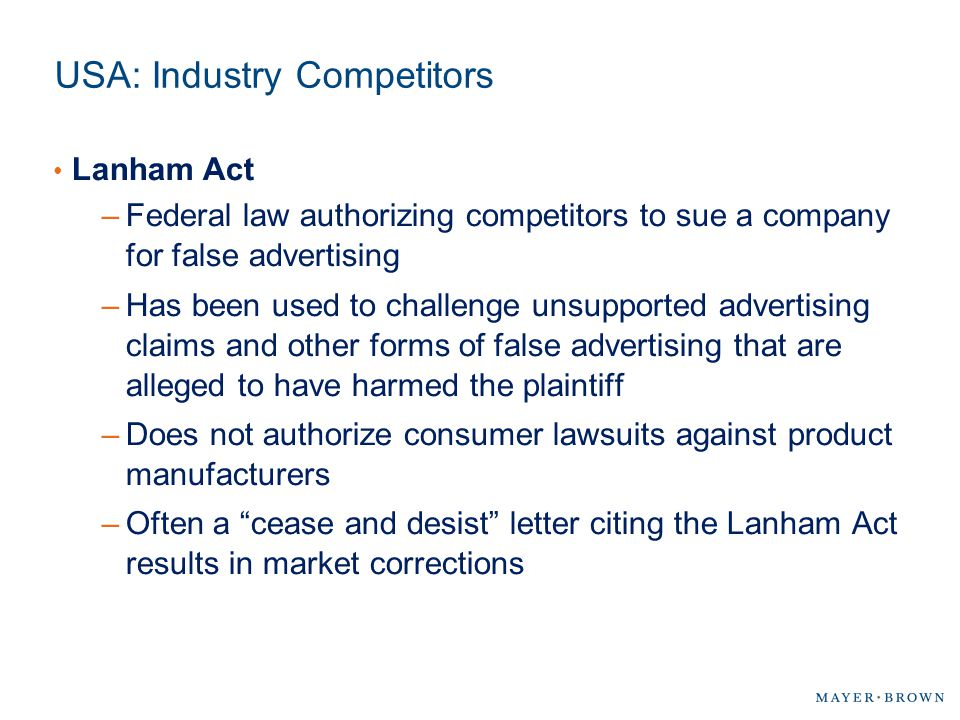 USA: Industry Competitors Lanham Act –Federal law authorizing competitors to sue a company for false advertising –Has been used to challenge unsupport