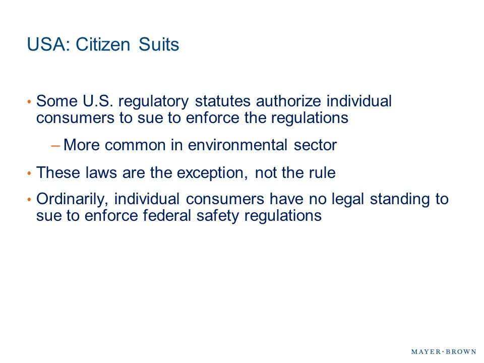 USA: Citizen Suits Some U.S. regulatory statutes authorize individual consumers to sue to enforce the regulations –More common in environmental sector