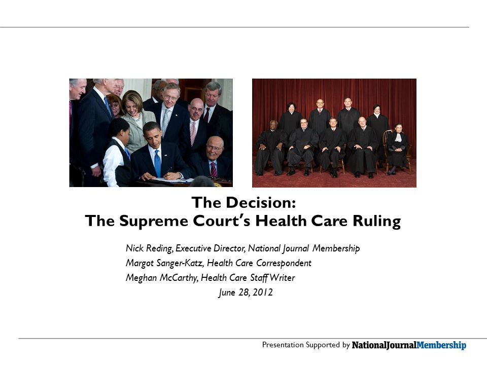 The Decision: The Supreme Court's Health Care Ruling Nick Reding, Executive Director, National Journal Membership Margot Sanger-Katz, Health Care Correspondent Meghan McCarthy, Health Care Staff Writer June 28, 2012 Presentation Supported by