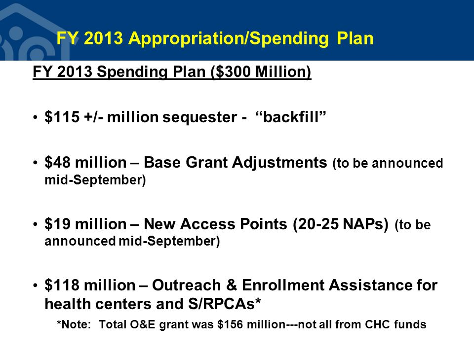 FY 2013 Appropriation/Spending Plan FY 2013 Spending Plan ($300 Million) $115 +/- million sequester - backfill $48 million – Base Grant Adjustments (to be announced mid-September) $19 million – New Access Points (20-25 NAPs) (to be announced mid-September) $118 million – Outreach & Enrollment Assistance for health centers and S/RPCAs* *Note: Total O&E grant was $156 million---not all from CHC funds