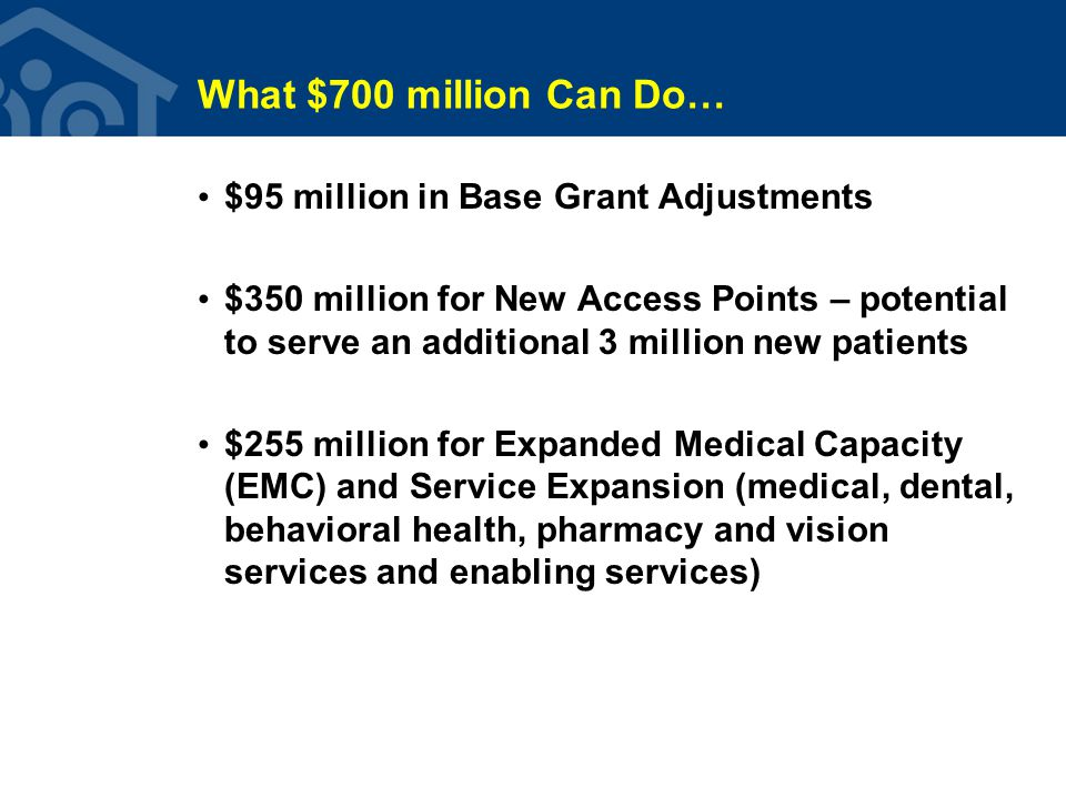 What $700 million Can Do… $95 million in Base Grant Adjustments $350 million for New Access Points – potential to serve an additional 3 million new patients $255 million for Expanded Medical Capacity (EMC) and Service Expansion (medical, dental, behavioral health, pharmacy and vision services and enabling services)