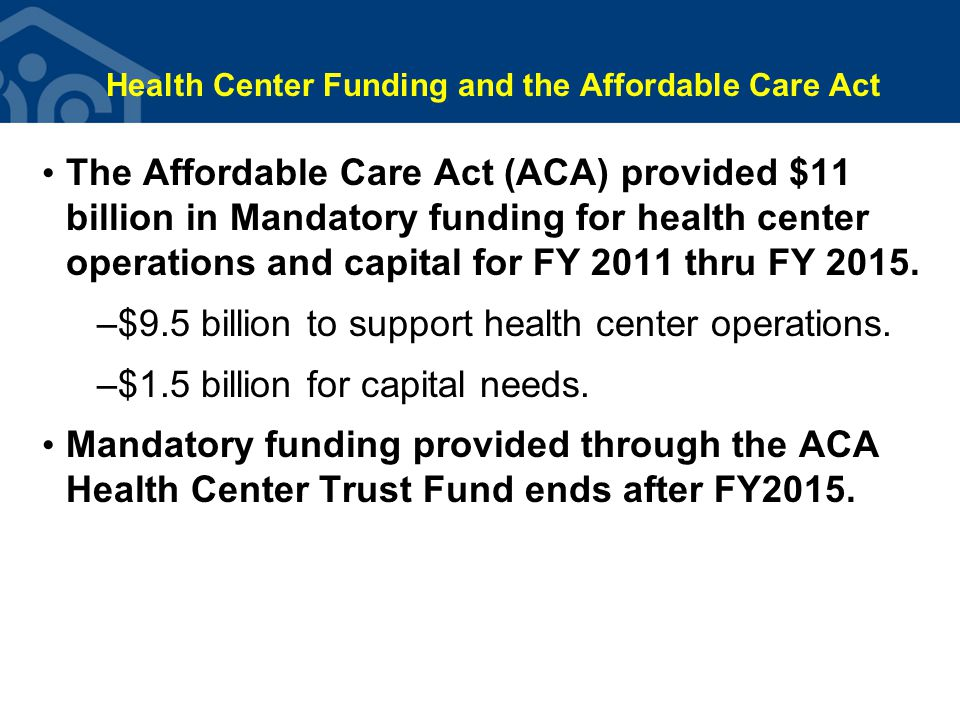 Health Center Funding and the Affordable Care Act The Affordable Care Act (ACA) provided $11 billion in Mandatory funding for health center operations and capital for FY 2011 thru FY 2015.