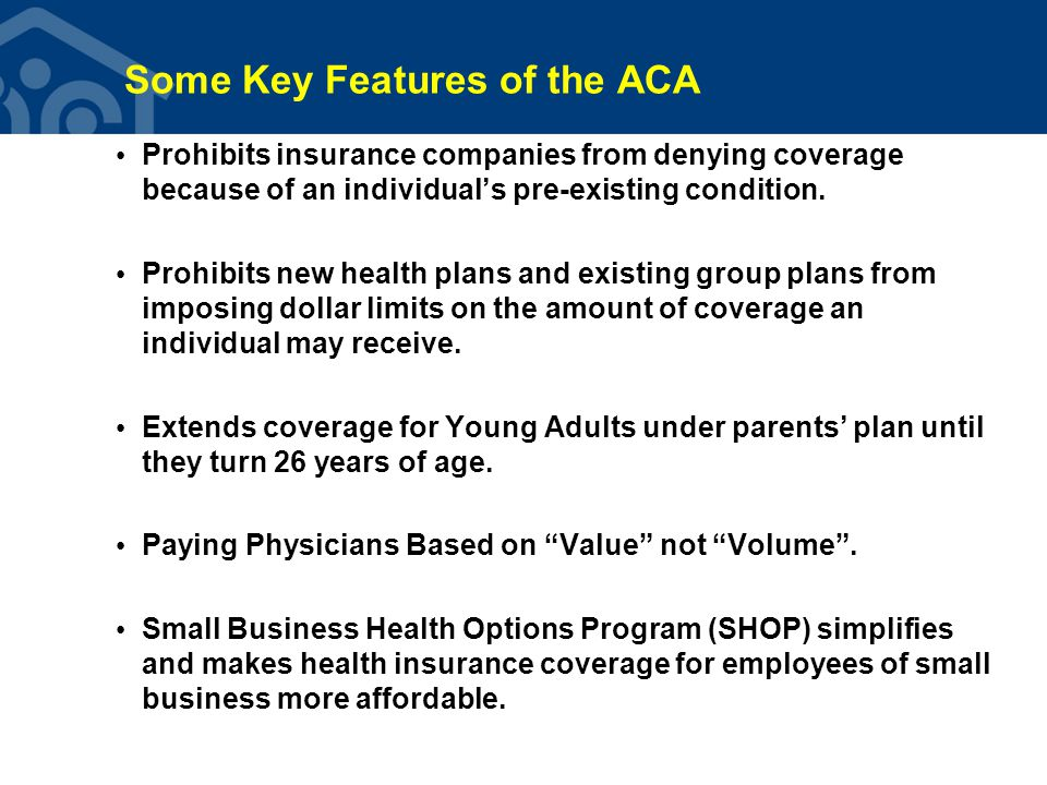 Some Key Features of the ACA 2010: Patient Bill of Rights and Cost-free Preventive Services 2011: People on Medicare receive key preventive services for free and 50% discount on brand-name drugs donut hole 2012: ACOs and other programs help health care providers work together to deliver better care—higher quality and lower cost 2013: Open enrollment in Health Insurance Marketplace begins October 1, 2013 2014: Effective January 1, 2014, 30 million low to moderate income Americans will gain coverage through Medicaid expansion or through premium subsidies.