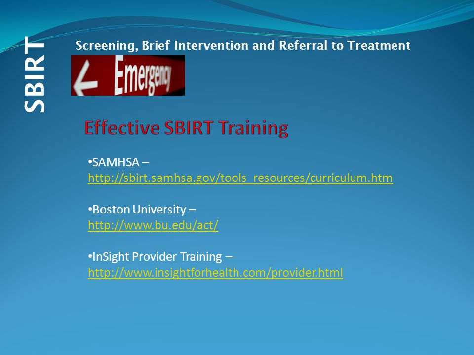 SBIRT Screening, Brief Intervention and Referral to Treatment SAMHSA – http://sbirt.samhsa.gov/tools_resources/curriculum.htm Boston University – http://www.bu.edu/act/ InSight Provider Training – http://www.insightforhealth.com/provider.html