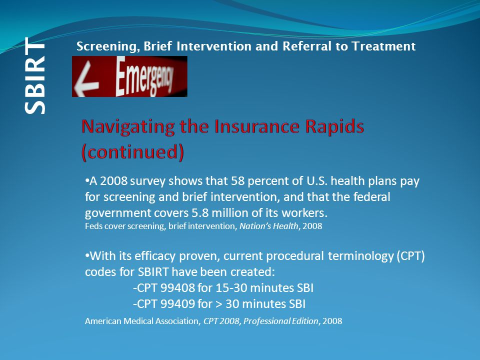 SBIRT Screening, Brief Intervention and Referral to Treatment A 2008 survey shows that 58 percent of U.S. health plans pay for screening and brief int