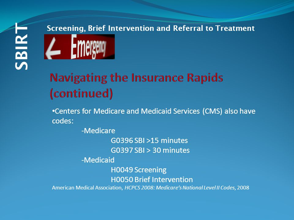 SBIRT Screening, Brief Intervention and Referral to Treatment Centers for Medicare and Medicaid Services (CMS) also have codes: -Medicare G0396 SBI >15 minutes G0397 SBI > 30 minutes -Medicaid H0049 Screening H0050 Brief Intervention American Medical Association, HCPCS 2008: Medicare's National Level II Codes, 2008