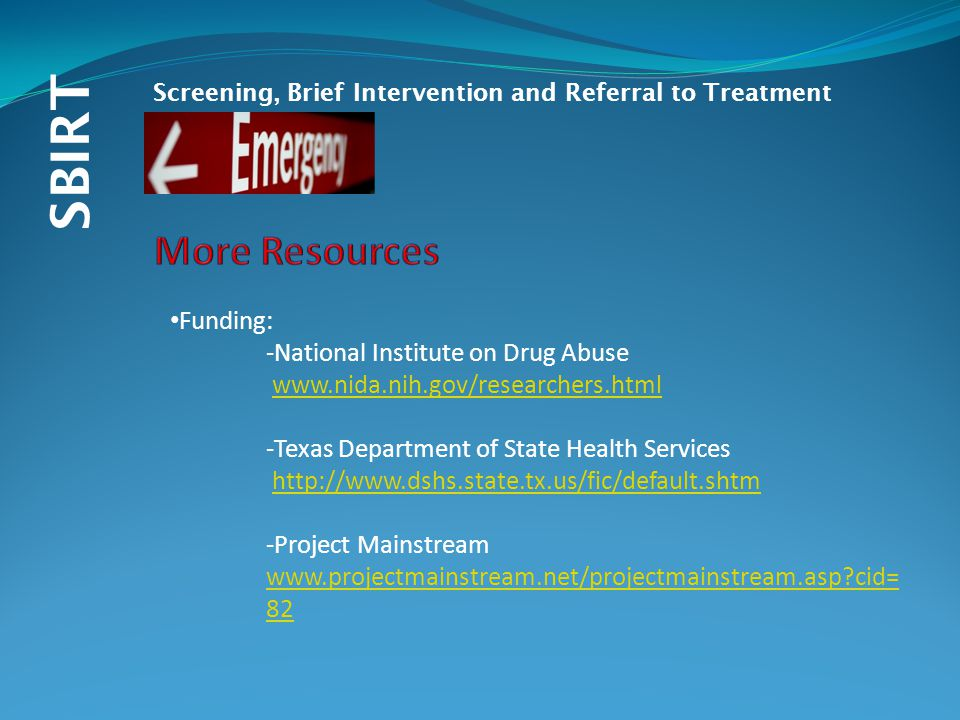 SBIRT Screening, Brief Intervention and Referral to Treatment Funding: -National Institute on Drug Abuse www.nida.nih.gov/researchers.html -Texas Department of State Health Services http://www.dshs.state.tx.us/fic/default.shtm -Project Mainstream www.projectmainstream.net/projectmainstream.asp cid= 82