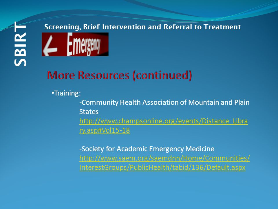 SBIRT Screening, Brief Intervention and Referral to Treatment Training: -Community Health Association of Mountain and Plain States http://www.champsonline.org/events/Distance_Libra ry.asp#Vol15-18 -Society for Academic Emergency Medicine http://www.saem.org/saemdnn/Home/Communities/ InterestGroups/PublicHealth/tabid/136/Default.aspx