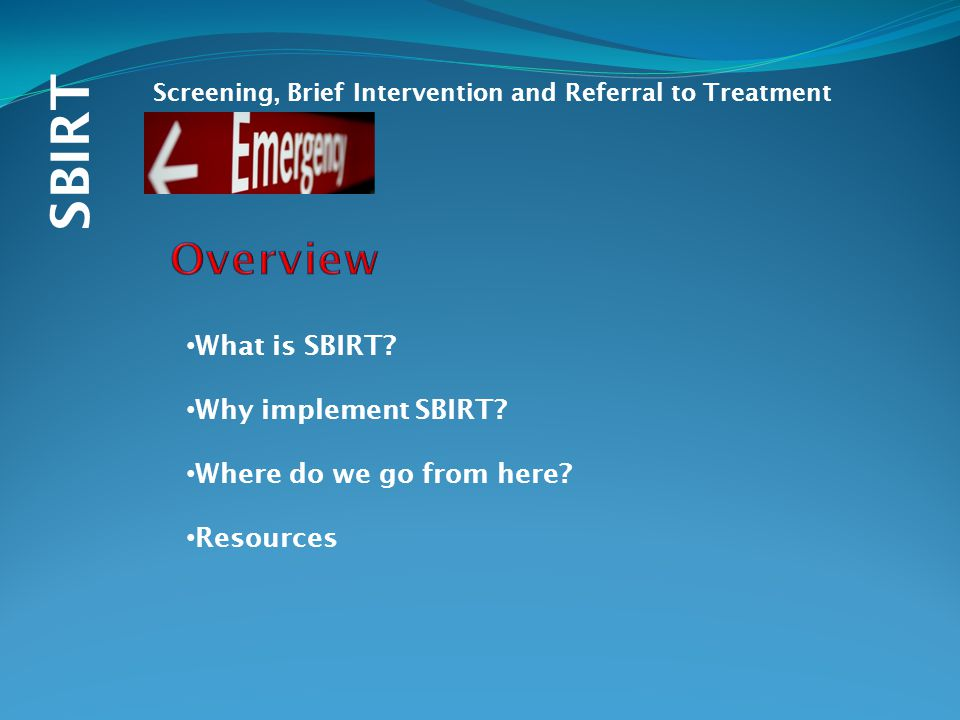 SBIRT Screening, Brief Intervention and Referral to Treatment What is SBIRT.