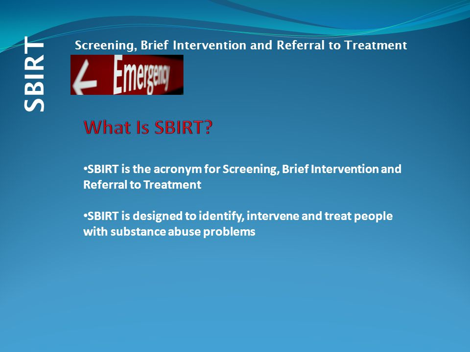 SBIRT Screening, Brief Intervention and Referral to Treatment SBIRT is the acronym for Screening, Brief Intervention and Referral to Treatment SBIRT i