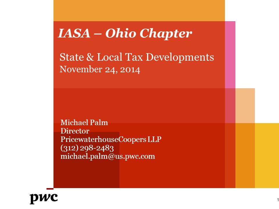 IASA – Ohio Chapter 1 State & Local Tax Developments November 24, 2014 Michael Palm Director PricewaterhouseCoopers LLP (312) 298-2483 michael.palm@us
