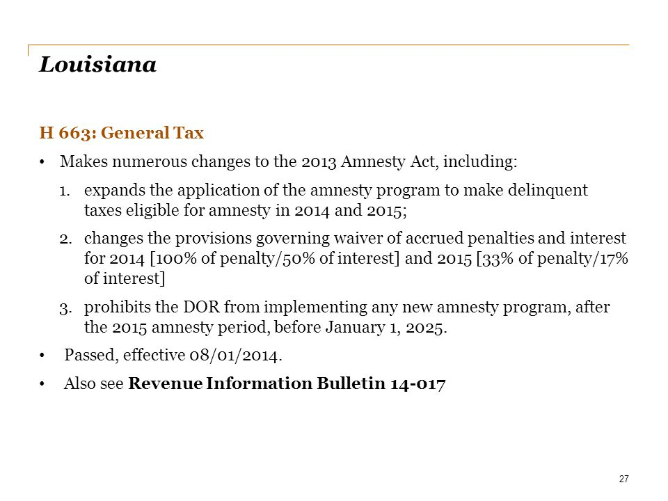 Louisiana H 663: General Tax Makes numerous changes to the 2013 Amnesty Act, including: 1.expands the application of the amnesty program to make delin