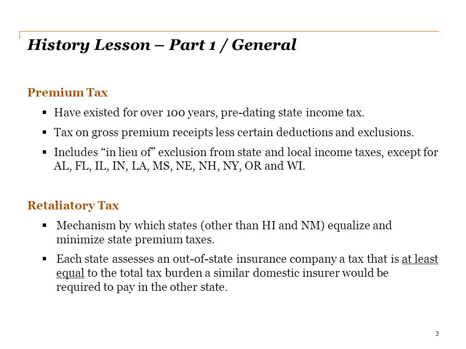 History Lesson – Part 1 / General Premium Tax  Have existed for over 100 years, pre-dating state income tax.  Tax on gross premium receipts less cer