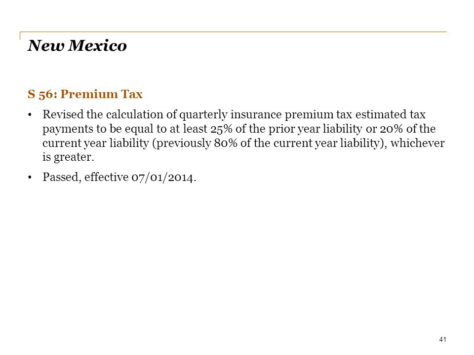 New Mexico S 56: Premium Tax Revised the calculation of quarterly insurance premium tax estimated tax payments to be equal to at least 25% of the prio