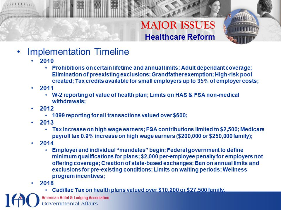 Implementation Timeline 2010 Prohibitions on certain lifetime and annual limits; Adult dependant coverage; Elimination of preexisting exclusions; Grandfather exemption; High-risk pool created; Tax credits available for small employers up to 35% of employer costs; 2011 W-2 reporting of value of health plan; Limits on HAS & FSA non-medical withdrawals; 2012 1099 reporting for all transactions valued over $600; 2013 Tax increase on high wage earners; FSA contributions limited to $2,500; Medicare payroll tax 0.9% increase on high wage earners ($200,000 or $250,000 family); 2014 Employer and individual mandates begin; Federal government to define minimum qualifications for plans; $2,000 per-employee penalty for employers not offering coverage; Creation of state-based exchanges; Ban on annual limits and exclusions for pre-existing conditions; Limits on waiting periods; Wellness program incentives; 2018 Cadillac Tax on health plans valued over $10,200 or $27,500 family.