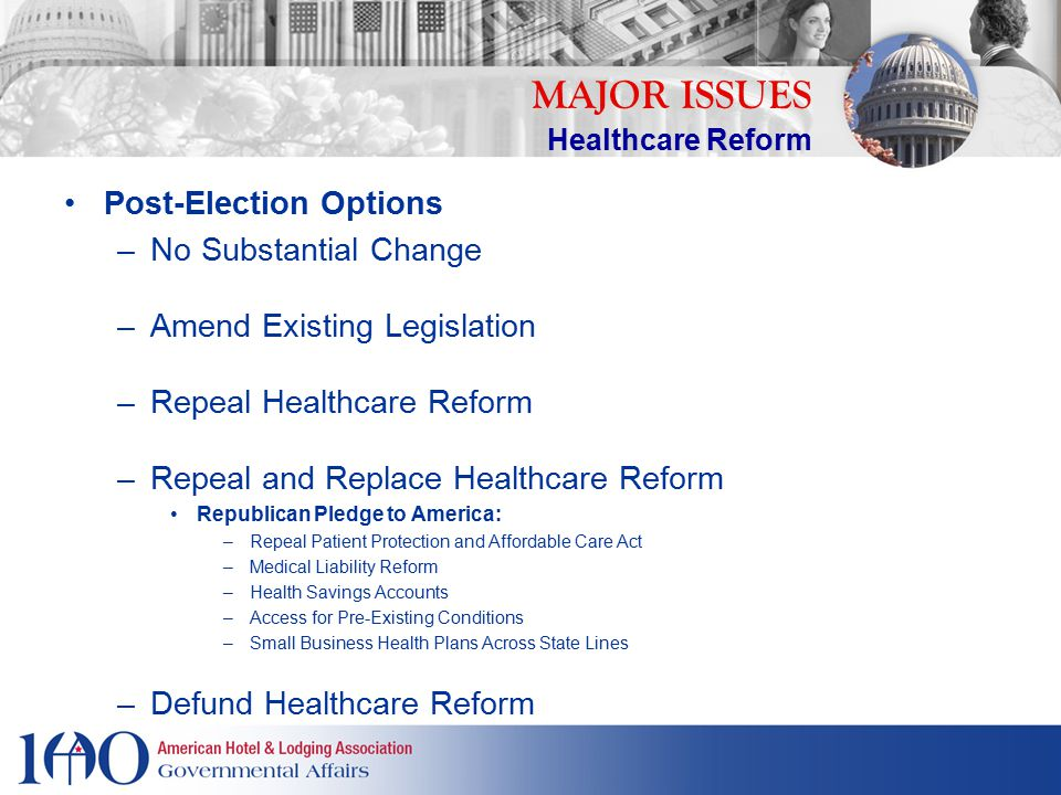 Post-Election Options –No Substantial Change –Amend Existing Legislation –Repeal Healthcare Reform –Repeal and Replace Healthcare Reform Republican Pledge to America: –Repeal Patient Protection and Affordable Care Act –Medical Liability Reform –Health Savings Accounts –Access for Pre-Existing Conditions –Small Business Health Plans Across State Lines –Defund Healthcare Reform MAJOR ISSUES Healthcare Reform