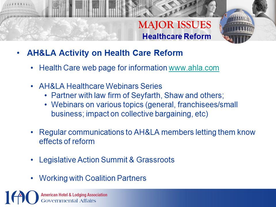 AH&LA Lobbying Congress & Administration IRS Form 1099 Reporting Menu Labeling Requirements Grandfathering Requirements State Based Exchanges Non-Discrimination Rules Reasonable Tax Credits MAJOR ISSUES Healthcare Reform
