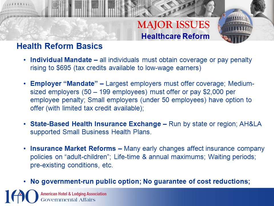 MAJOR ISSUES Healthcare Reform Health Reform Basics Individual Mandate – all individuals must obtain coverage or pay penalty rising to $695 (tax credits available to low-wage earners) Employer Mandate – Largest employers must offer coverage; Medium- sized employers (50 – 199 employees) must offer or pay $2,000 per employee penalty; Small employers (under 50 employees) have option to offer (with limited tax credit available); State-Based Health Insurance Exchange – Run by state or region; AH&LA supported Small Business Health Plans.