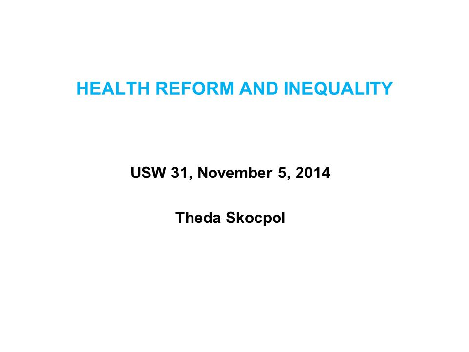 HEALTH REFORM AND INEQUALITY USW 31, November 5, 2014 Theda Skocpol