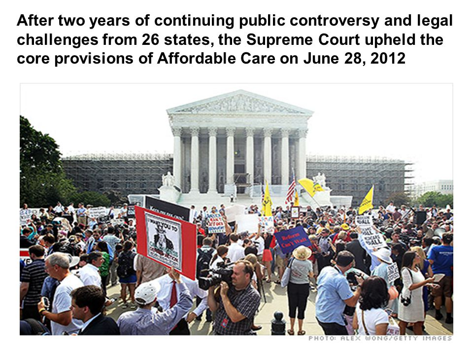 After two years of continuing public controversy and legal challenges from 26 states, the Supreme Court upheld the core provisions of Affordable Care on June 28, 2012
