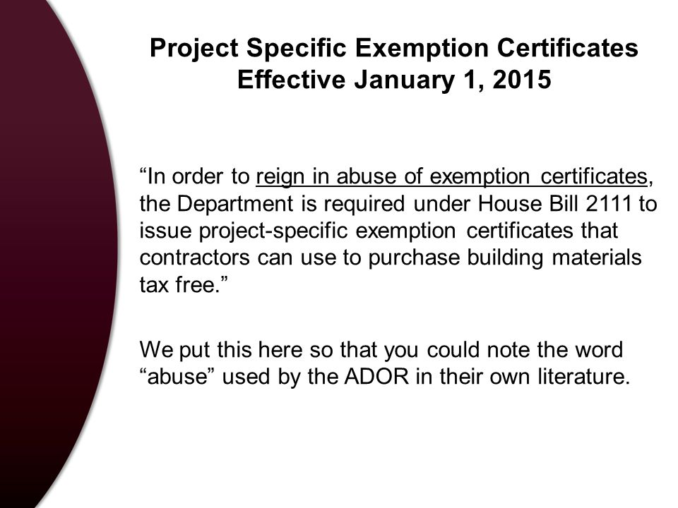 Project Specific Exemption Certificates Effective January 1, 2015 In order to reign in abuse of exemption certificates, the Department is required under House Bill 2111 to issue project-specific exemption certificates that contractors can use to purchase building materials tax free. We put this here so that you could note the word abuse used by the ADOR in their own literature.