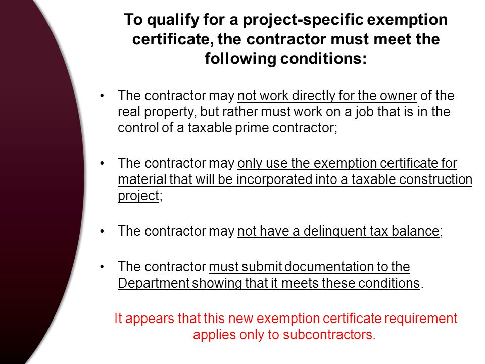 To qualify for a project-specific exemption certificate, the contractor must meet the following conditions: The contractor may not work directly for the owner of the real property, but rather must work on a job that is in the control of a taxable prime contractor; The contractor may only use the exemption certificate for material that will be incorporated into a taxable construction project; The contractor may not have a delinquent tax balance; The contractor must submit documentation to the Department showing that it meets these conditions.