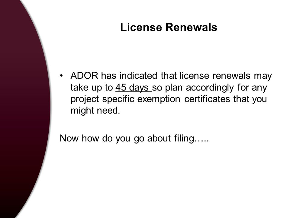 License Renewals ADOR has indicated that license renewals may take up to 45 days so plan accordingly for any project specific exemption certificates that you might need.