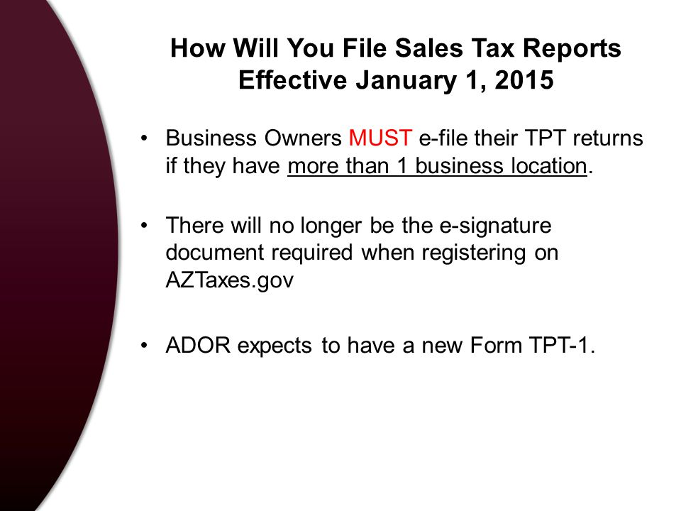 How Will You File Sales Tax Reports Effective January 1, 2015 Business Owners MUST e-file their TPT returns if they have more than 1 business location.