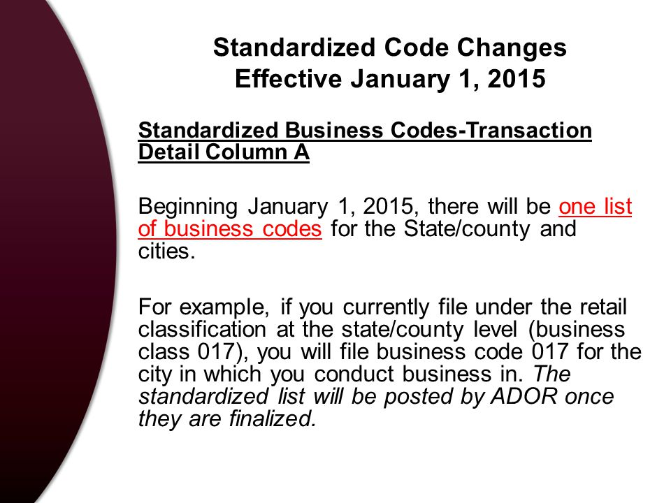 Standardized Code Changes Effective January 1, 2015 Standardized Business Codes-Transaction Detail Column A Beginning January 1, 2015, there will be one list of business codes for the State/county and cities.