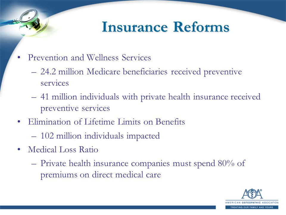 Insurance Reforms Prevention and Wellness Services –24.2 million Medicare beneficiaries received preventive services –41 million individuals with private health insurance received preventive services Elimination of Lifetime Limits on Benefits –102 million individuals impacted Medical Loss Ratio –Private health insurance companies must spend 80% of premiums on direct medical care