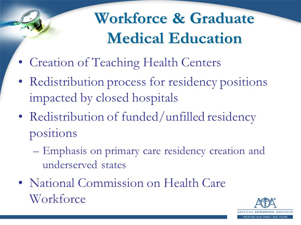 Workforce & Graduate Medical Education Creation of Teaching Health Centers Redistribution process for residency positions impacted by closed hospitals Redistribution of funded/unfilled residency positions –Emphasis on primary care residency creation and underserved states National Commission on Health Care Workforce