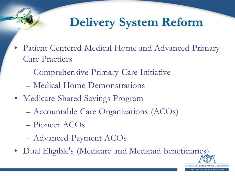 Delivery System Reform Patient Centered Medical Home and Advanced Primary Care Practices –Comprehensive Primary Care Initiative –Medical Home Demonstrations Medicare Shared Savings Program –Accountable Care Organizations (ACOs) –Pioneer ACOs –Advanced Payment ACOs Dual Eligible s (Medicare and Medicaid beneficiaries)